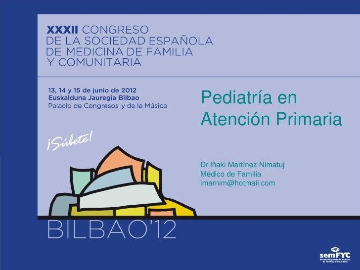 Pediatría enAtención PrimariaDr.Iñaki Martínez NimatujMédico de Familiaimarnim@hotmail.com