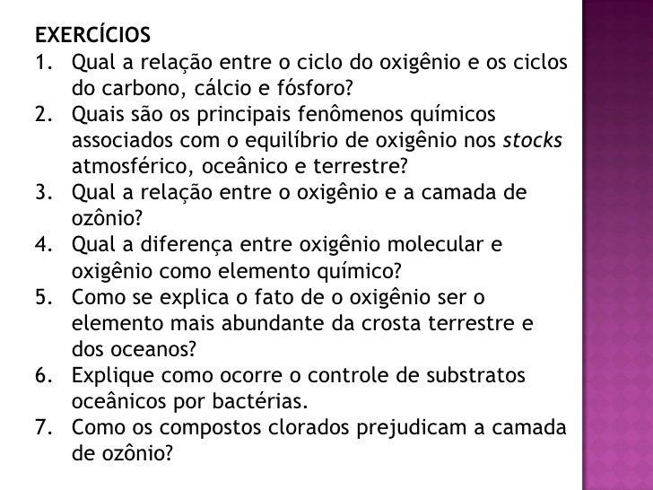 EXERCÍCIOS 1. Qual a relação entre o ciclo do oxigênio e os ciclos    do carbono, cálcio e fósforo? 2. Quais são os princi...