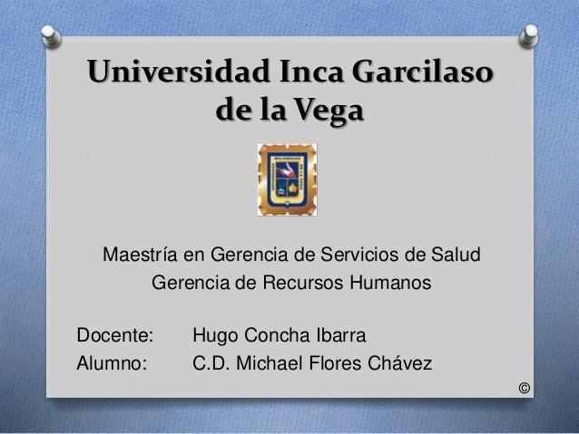 Universidad Inca Garcilaso  de la Vega  Maestría en Gerencia de Servicios de Salud  Gerencia de Recursos Humanos  Docente:...