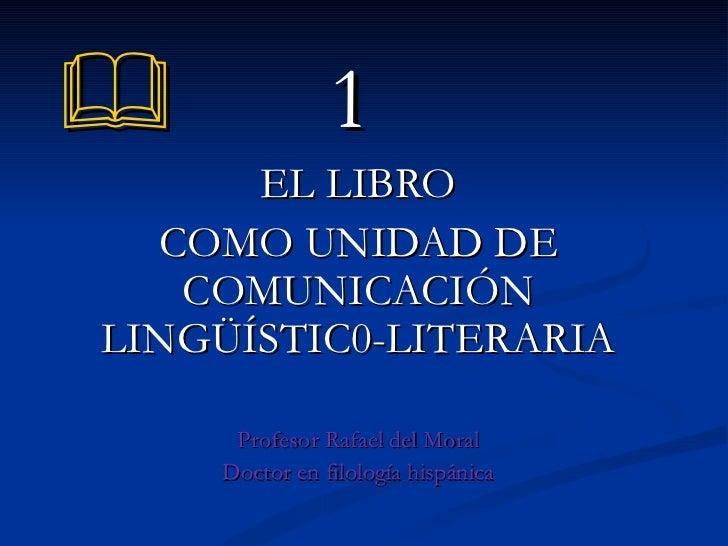    1 EL LIBRO COMO UNIDAD DE COMUNICACIÓN LINGÜÍSTIC0-LITERARIA Profesor Rafael del Moral Doctor en filología hispánica