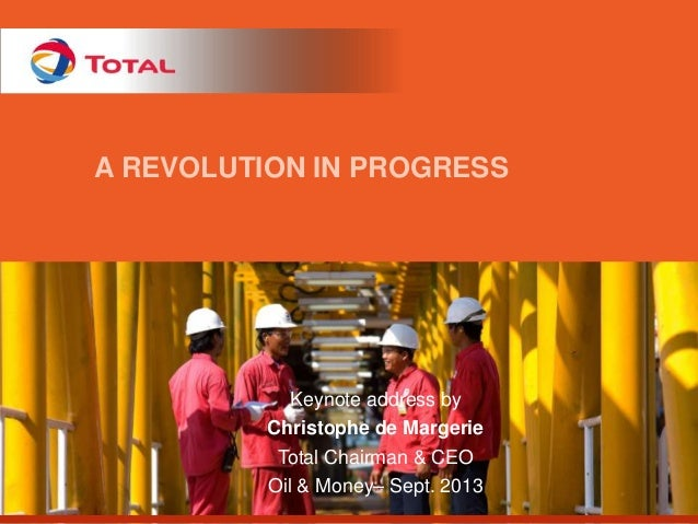 A REVOLUTION IN PROGRESS  Keynote address by Christophe de Margerie Total Chairman & CEO Oil & Money– Sept. 2013
