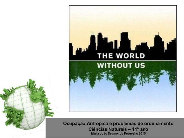 Ocupação Antrópica e problemas de ordenamento Ciências Naturais – 11º ano Maria João Drumond / Fevereiro 2015 http://www.s...