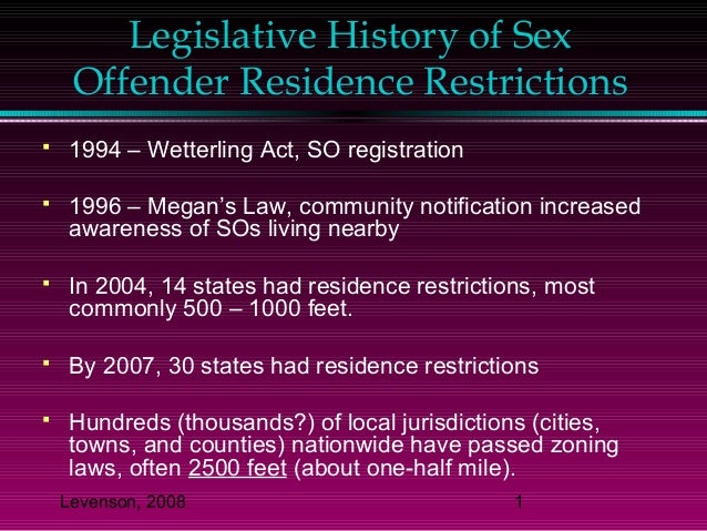 Levenson, 2008 1 Legislative History of Sex Offender Residence Restrictions  1994 – Wetterling Act, SO registration  199...