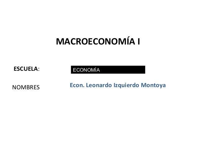 MACROECONOMÍA IESCUELA:      ECONOMÍANOMBRES      Econ. Leonardo Izquierdo Montoya                                        ...