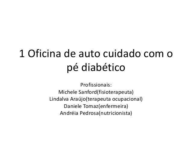 1 Oficina de auto cuidado com o pé diabético Profissionais: Michele Sanford(fisioterapeuta) Lindalva Araújo(terapeuta ocup...