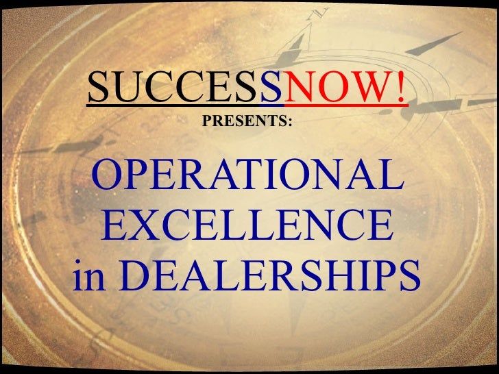 SUCCES S NOW! PRESENTS:   OPERATIONAL  EXCELLENCE in DEALERSHIPS