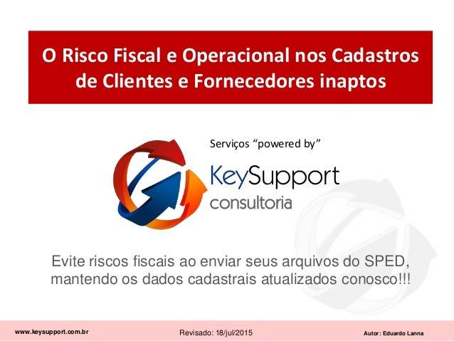 Autor: Eduardo Lanna O Risco Fiscal e Operacional nos Cadastros de Clientes e Fornecedores inaptos www.keysupport.com.br R...