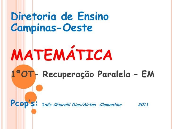 Diretoria de Ensino Campinas-Oeste<br />MATEMÁTICA<br />1ªOT- Recuperação Paralela – EM<br />Pcop's: Inês Chiarelli Dias/A...