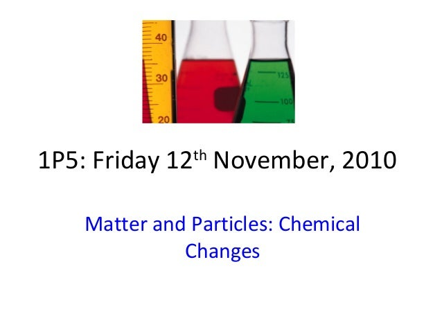 1P5: Friday 12th November, 2010 Matter and Particles: Chemical Changes