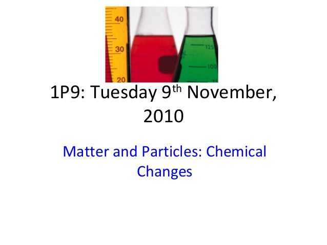 1P9: Tuesday 9th November, 2010 Matter and Particles: Chemical Changes