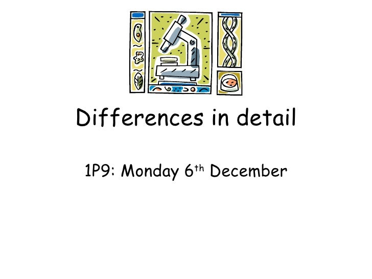 Differences in detail 1P9: Monday 6 th  December