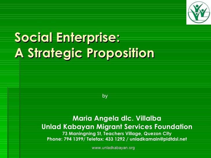Social Enterprise:  A Strategic Proposition www.unladkabayan.org Maria Angela dlc. Villalba Unlad Kabayan Migrant Services...