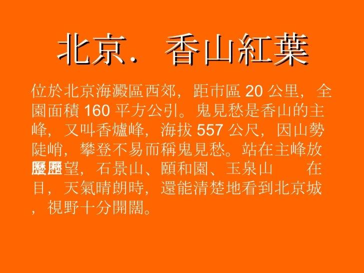 北京.香山紅葉 <ul><li>位於北京海澱區西郊,距市區 20 公里,全園面積 160 平方公引。鬼見愁是香山的主峰,又叫香爐峰,海拔 557 公尺,因山勢陡峭,攀登不易而稱鬼見愁。站在主峰放眼四望,石景山、頤和園、玉泉山歷歷在目,天氣晴朗時...