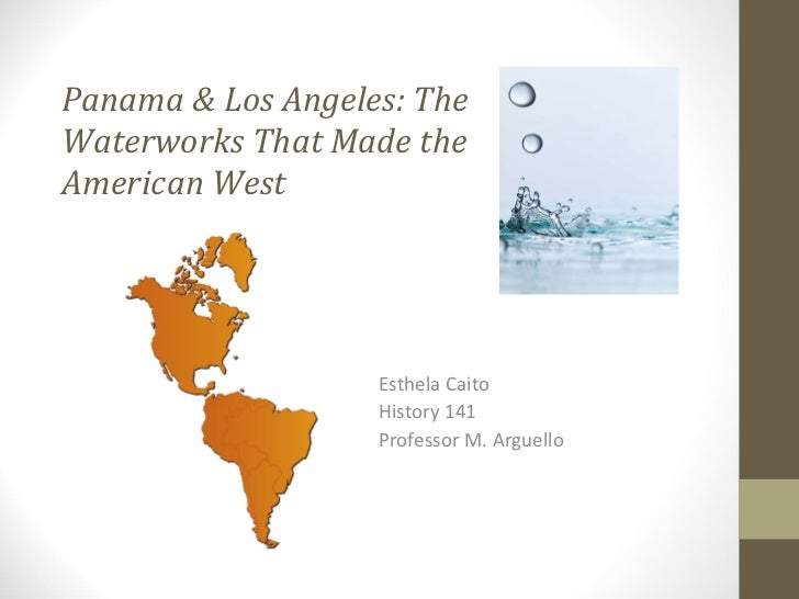 Panama & Los Angeles: The  Waterworks That Made the  American West   Esthela Caito History 141 Professor M. Arguello
