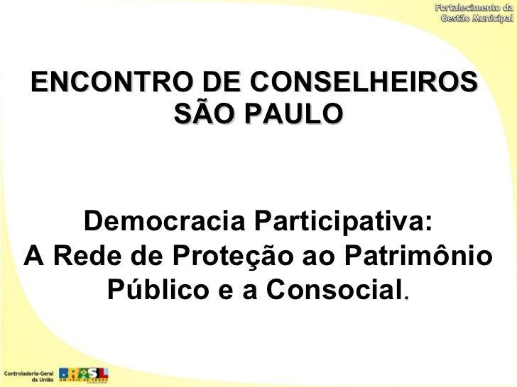 ENCONTRO DE CONSELHEIROS       SÃO PAULO    Democracia Participativa:A Rede de Proteção ao Patrimônio     Público e a Cons...