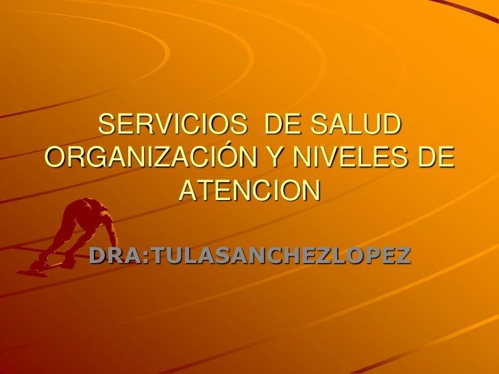 SERVICIOS DE SALUDORGANIZACIÓN Y NIVELES DE        ATENCION  DRA:TULASANCHEZLOPEZ