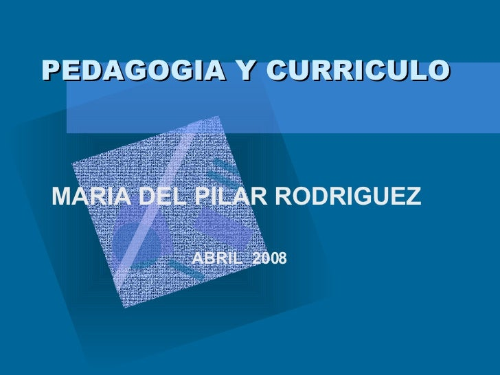 PEDAGOGIA Y CURRICULO MARIA DEL PILAR RODRIGUEZ  ABRIL  2008