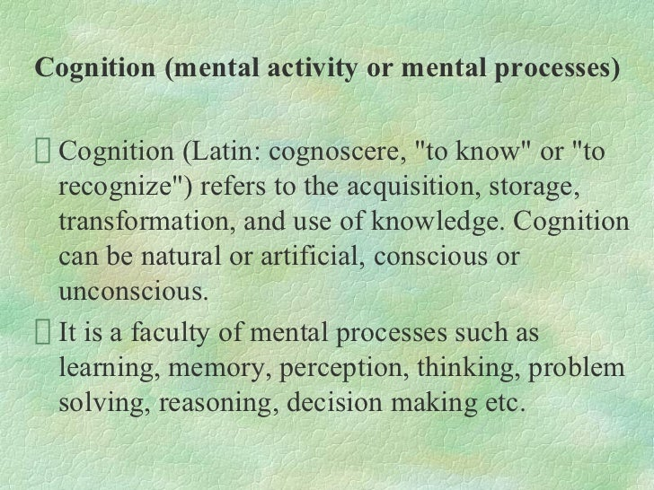 "Cognition (mental activity or mental processes) Cognition (Latin: cognoscere, ""to know"" or ""to recognize"") refers to the a..."