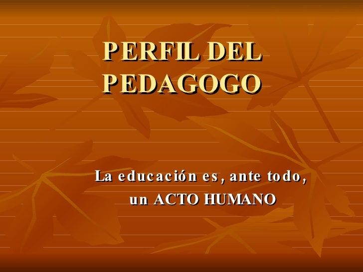 PERFIL DEL PEDAGOGO La educación es, ante todo,  un ACTO HUMANO