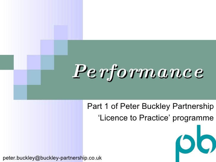 Performance Part 1 of Peter Buckley Partnership ' Licence to Practice' programme [email_address]