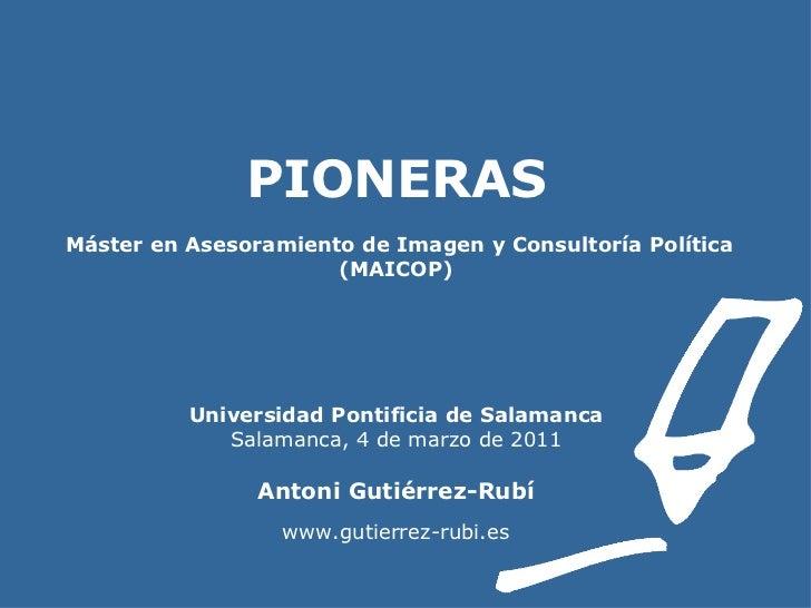 PIONERAS    Máster en Asesoramiento de Imagen y Consultoría Política (MAICOP) Universidad Pontificia de Salamanca Salamanc...