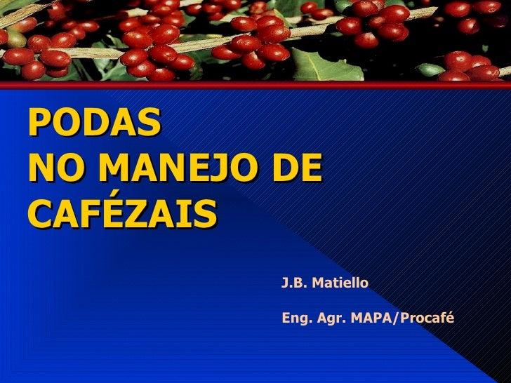 PODAS  NO MANEJO DE CAFÉZAIS <ul><li>J.B. Matiello </li></ul><ul><li>Eng. Agr. MAPA/Procafé </li></ul>