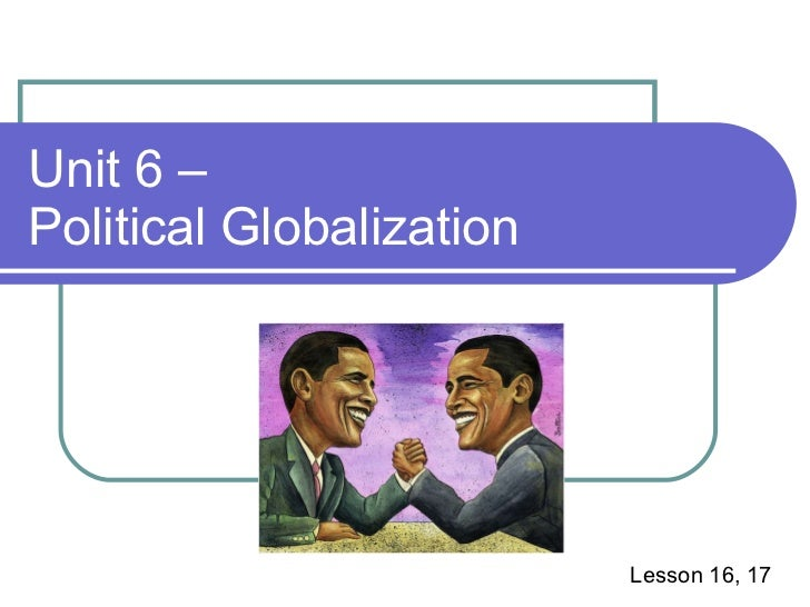 Unit 6 –  Political Globalization Lesson 16, 17