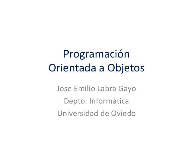 Programación Orientada a Objetos Jose Emilio Labra Gayo Depto. Informática Universidad de Oviedo