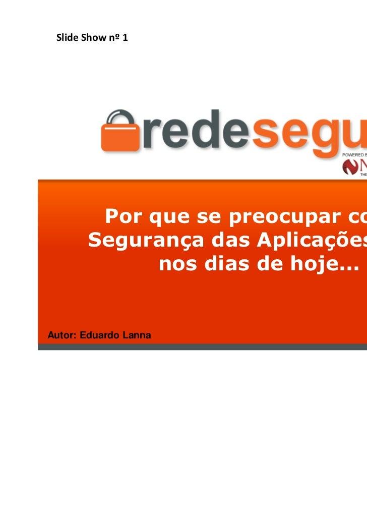Slide Show nº 1        Por que se preocupar com a       Segurança das Aplicações Web             nos dias de hoje...Autor:...