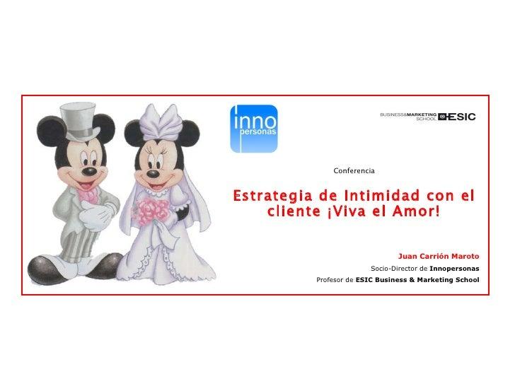 Conferencia Estrategia de Intimidad con el cliente ¡Viva el Amor! Juan Carrión Maroto Socio-Director de  Innopersonas Prof...