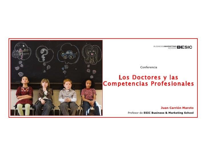 Conferencia Los Doctores y las Competencias Profesionales Juan Carrión Maroto Profesor de  ESIC Business & Marketing School