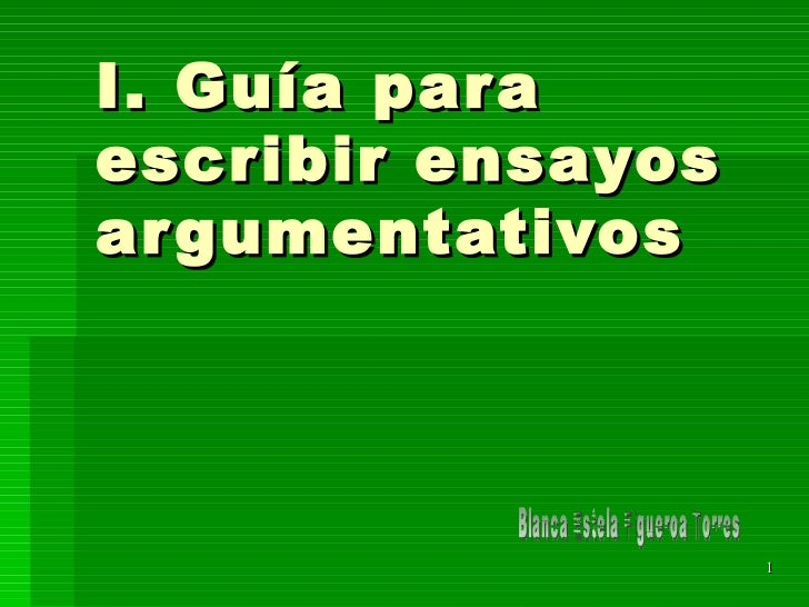 I. Gu ía  para escribir ensayos argumentativos Blanca Estela Figueroa Torres