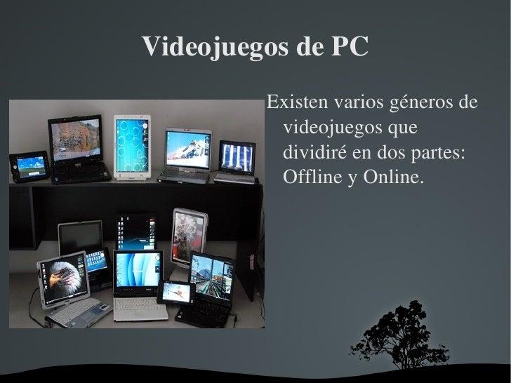 Videojuegos de PC <ul><li>Existen varios géneros de videojuegos que dividiré en dos partes: Offline y Online. </li></ul>