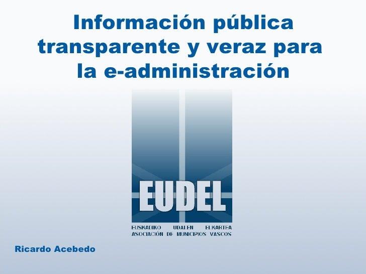 Información pública transparente y veraz para  la e-administración Ricardo Acebedo