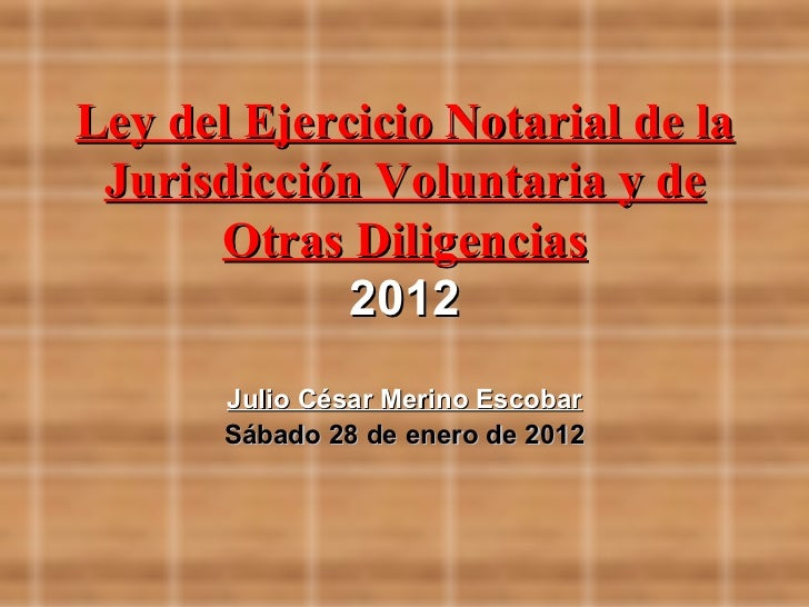 Ley del Ejercicio Notarial de la Jurisdicción Voluntaria y de      Otras Diligencias             2012       Julio César Me...