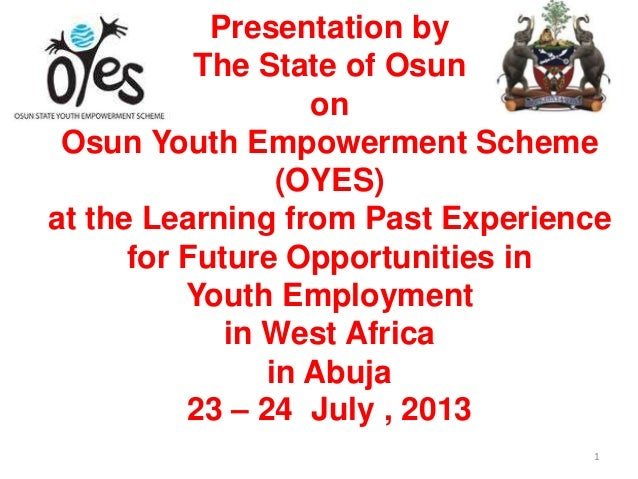 Presentation by The State of Osun on Osun Youth Empowerment Scheme (OYES) at the Learning from Past Experience for Future ...