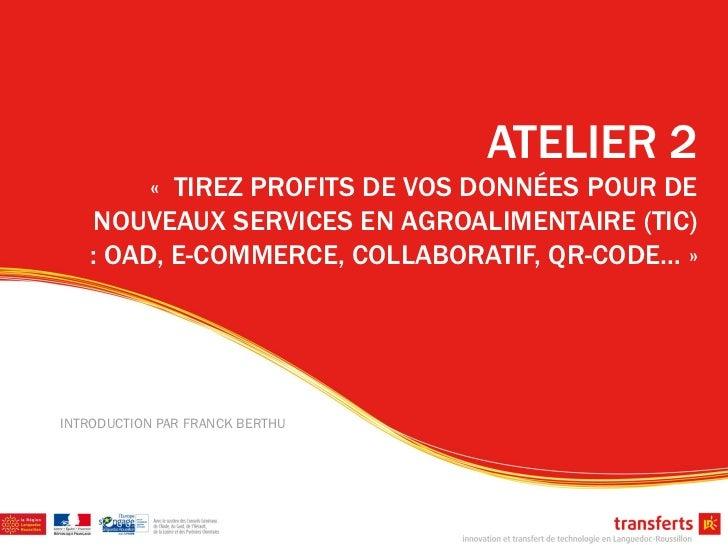 ATELIER 2         « TIREZ PROFITS DE VOS DONNÉES POUR DE    NOUVEAUX SERVICES EN AGROALIMENTAIRE (TIC)    : OAD, E-COMMERC...