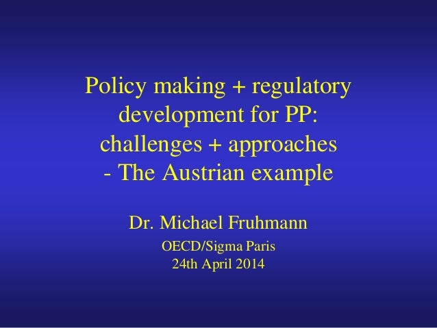 Policy making + regulatory development for PP: challenges + approaches - The Austrian example Dr. Michael Fruhmann OECD/Si...