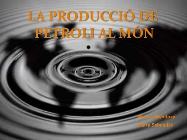 LA PRODUCCIÓ DE PETROLI AL MÓN  Mónica Mendoza Marta Sebastián