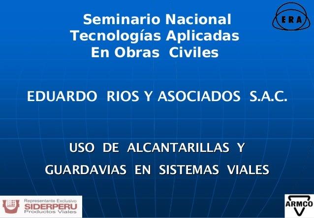 EDUARDO RIOS Y ASOCIADOS S.A.C.  USO DE ALCANTARILLAS Y  GUARDAVIAS EN SISTEMAS VIALES  Seminario Nacional  Tecnologías Ap...