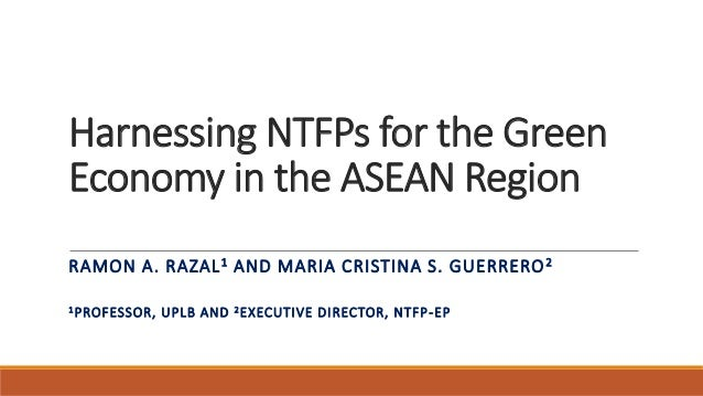 Harnessing NTFPs for the Green Economy in the ASEAN Region RAMON A. RAZAL1 AND MARIA CRISTINA S. GUERRERO2 1PROFESSOR, UPL...