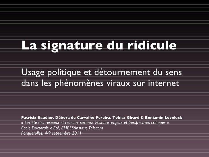La signature du ridicule <ul><li>Usage politique et détournement du sens dans les phénomènes viraux sur internet </li></ul...