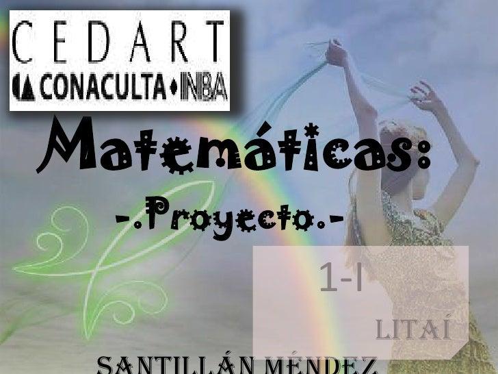 Matemáticas:<br />-.Proyecto.- <br />1-I<br />                                              Litaí Santillán Méndez<br />