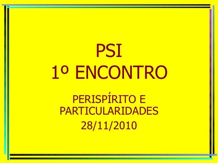PSI 1º ENCONTRO PERISPÍRITO E PARTICULARIDADES 28/11/2010