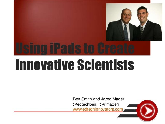 Using iPads to Create Innovative Scientists Ben Smith and Jared Mader @edtechben @rlmaderj www.edtechinnovators.com