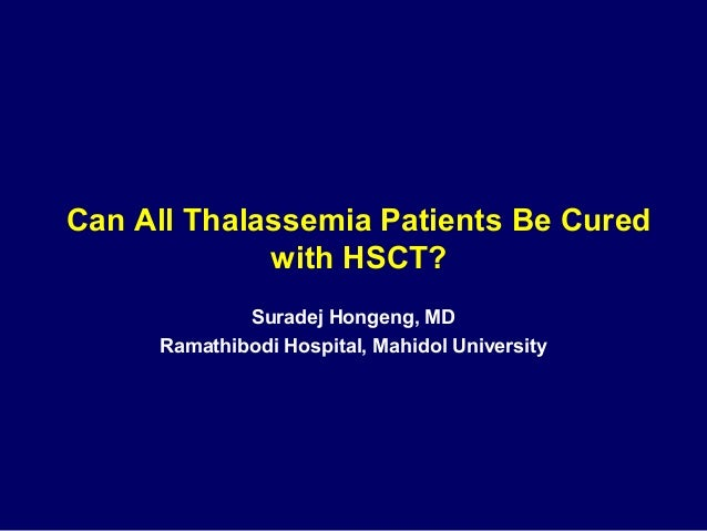 Can All Thalassemia Patients Be Cured  with HSCT?  Suradej Hongeng, MD  Ramathibodi Hospital, Mahidol University