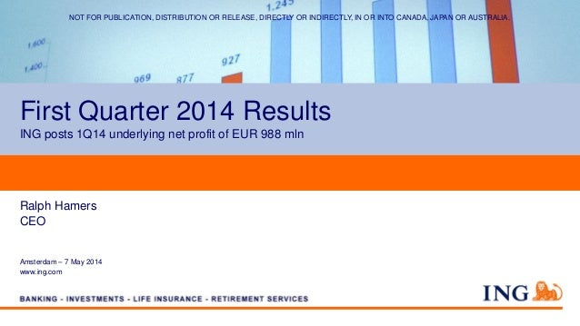 First Quarter 2014 Results ING posts 1Q14 underlying net profit of EUR 988 mln Ralph Hamers CEO Amsterdam – 7 May 2014 www...