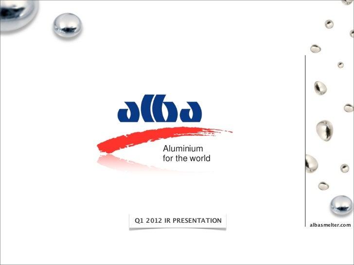 Aluminium       for the worldQ1 2012 IR PRESENTATION                          albasmelter.com
