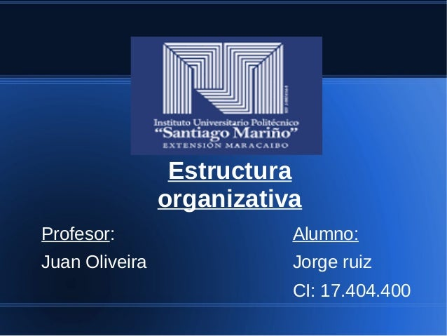 Estructura organizativa Profesor: Juan Oliveira Alumno: Jorge ruiz CI: 17.404.400