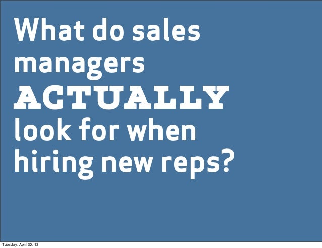 What do salesmanagerslook for whenhiring new reps?actuallyTuesday, April 30, 13
